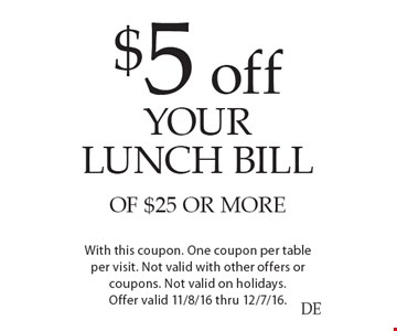 $5 off your lunch bill of $25 or more. With this coupon. One coupon per table per visit. Not valid with other offers or coupons. Not valid on holidays. Offer valid 11/8/16 thru 12/7/16.