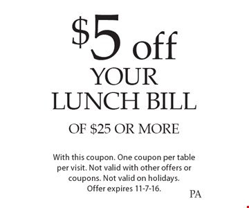 $5 off YOUR LUNCH BILL OF $25 OR MORE. With this coupon. One coupon per table per visit. Not valid with other offers or coupons. Not valid on holidays. Offer expires 11-7-16.