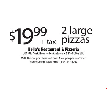 $19.99+ tax 2 large pizzas. With this coupon. Take-out only. 1 coupon per customer. Not valid with other offers. Exp. 11-11-16.