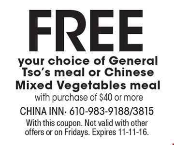 Free! Your choice of General Tso's meal or Chinese Mixed Vegetables meal with purchase of $40 or more. With this coupon. Not valid with other offers or on Fridays. Expires 11-11-16.