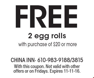 Free 2 egg rolls with purchase of $20 or more. With this coupon. Not valid with other offers or on Fridays. Expires 11-11-16.