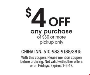 $4 off any purchase of $30 or more pickup only. With this coupon. Please mention coupon before ordering. Not valid with other offers or on Fridays. Expires 1-6-17.