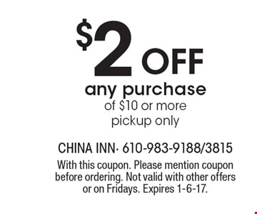 $2 off any purchase of $10 or more pickup only. With this coupon. Please mention coupon before ordering. Not valid with other offers or on Fridays. Expires 1-6-17.