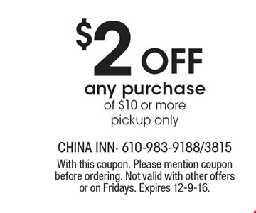 $2 Off any purchase of $10 or more. Pickup only. With this coupon. Please mention coupon before ordering. Not valid with other offers or on Fridays. Expires 12-9-16.