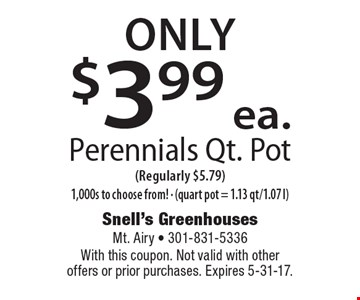 Only $3.99 ea. Perennials Qt. Pot (Regularly $5.79) 1,000s to choose from! - (quart pot = 1.13 qt/1.07 l). With this coupon. Not valid with other offers or prior purchases. Expires 5-31-17.