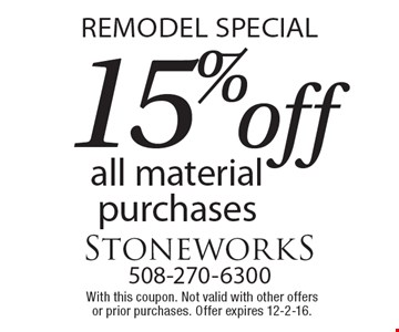 REMODEL SPECIAL. 15% off all material purchases. With this coupon. Not valid with other offers or prior purchases. Offer expires 12-2-16.