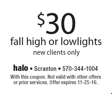 $30 fall high or lowlights. New clients only. With this coupon. Not valid with other offers or prior services. Offer expires 11-25-16.