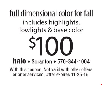 $100 full dimensional color for fall. Includes highlights, lowlights & base color. With this coupon. Not valid with other offers or prior services. Offer expires 11-25-16.