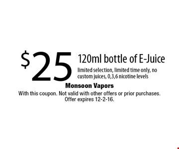 $25 120ml bottle of E-Juice limited selection, limited time only, no custom juices, 0,3,6 nicotine levels. With this coupon. Not valid with other offers or prior purchases.Offer expires 12-2-16.