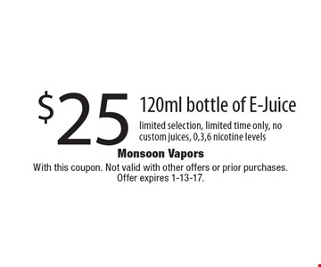 $25 120ml bottle of E-Juice limited selection, limited time only, no custom juices, 0,3,6 nicotine levels. With this coupon. Not valid with other offers or prior purchases.Offer expires 1-13-17.