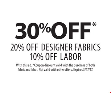 30%off* 20% off Designer Fabrics 10% off Labor. With this ad. *Coupon discount valid with the purchase of both fabric and labor. Not valid with other offers. Expires 3/17/17.