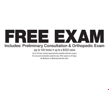Free Exam Includes: Preliminary Consultation & Orthopedic Exam (up to 100 tests) - up to a $250 value. Up to 100 test, limited appointments available with this coupon. For new and reactivation patients only. Offer expires in 30 days. No Medicare or Medicaid with this offer.