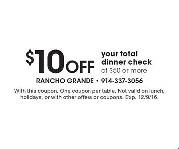 $10 Off your total dinner check of $50 or more. With this coupon. One coupon per table. Not valid on lunch, holidays, or with other offers or coupons. Exp. 12/9/16.