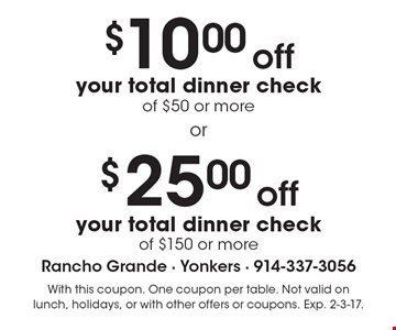 $25.00 off your total dinner check of $150 or more. $10.00 off your total dinner check of $50 or more. With this coupon. One coupon per table. Not valid on lunch, holidays, or with other offers or coupons. Exp. 2-3-17.