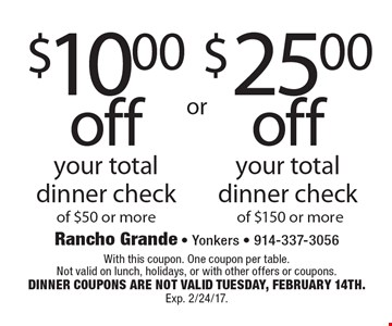 $10.00 off your total dinner check of $50 or more OR $25.00 off your total dinner check of $150 or more. With this coupon. One coupon per table. Not valid on lunch, holidays, or with other offers or coupons. DINNER COUPONS ARE NOT VALID TUESDAY, FEBRUARY 14TH. Exp. 2/24/17.