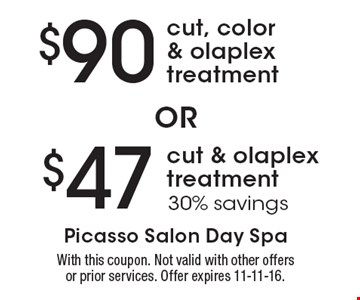 $90 cut, color & olaplex treatment OR $47 cut & olaplex treatment (30% savings). With this coupon. Not valid with other offers or prior services. Offer expires 11-11-16.