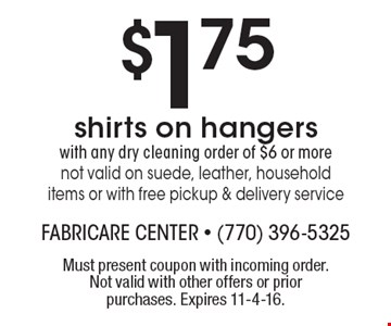$1.75 shirts on hangers with any dry cleaning order of $6 or more not valid on suede, leather, household items or with free pickup & delivery service. Must present coupon with incoming order. Not valid with other offers or prior purchases. Expires 11-4-16.