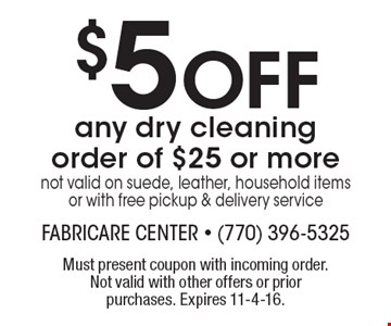 $5 off any dry cleaning order of $25 or more not valid on suede, leather, household items or with free pickup & delivery service. Must present coupon with incoming order. Not valid with other offers or prior purchases. Expires 11-4-16.