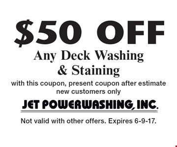 $50 Off Any Deck Washing & Staining with this coupon, present coupon after estimate new customers only. Not valid with other offers. Expires 6-9-17.