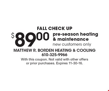 FALL CHECK UP. $89.00 pre-season heating & maintenance. New customers only. With this coupon. Not valid with other offers or prior purchases. Expires 11-30-16.