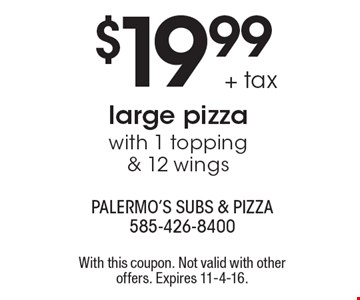 $19.99 + tax for a large pizza with 1 topping & 12 wings. With this coupon. Not valid with other offers. Expires 11-4-16.