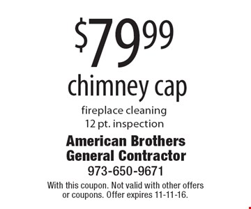 $79.99 chimney cap fireplace cleaning 12 pt. inspection. With this coupon. Not valid with other offers or coupons. Offer expires 11-11-16.