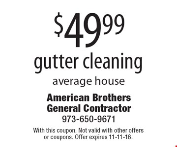 $49.99 gutter cleaning average house. With this coupon. Not valid with other offers or coupons. Offer expires 11-11-16.