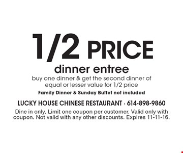 1/2 price dinner entree buy one dinner & get the second dinner of equal or lesser value for 1/2 price-Family Dinner & Sunday Buffet not included. Dine in only. Limit one coupon per customer. Valid only with coupon. Not valid with any other discounts. Expires 11-11-16.