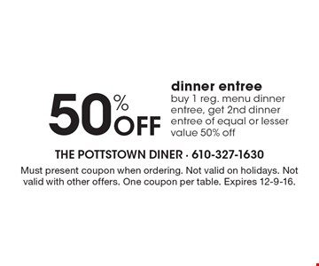 50% Off dinner entree buy 1 reg. menu dinner entree, get 2nd dinner entree of equal or lesser value 50% off. Must present coupon when ordering. Not valid on holidays. Not valid with other offers. One coupon per table. Expires 12-9-16.