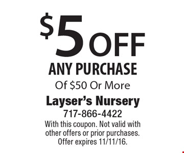 $5 OFF ANY PURCHASE Of $50 Or More. With this coupon. Not valid with other offers or prior purchases. Offer expires 11/11/16.