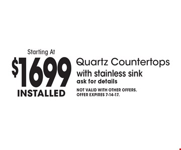 Quartz Countertops Starting At $1699 Installed with stainless sink. Ask for details. Not valid with other offers. Offer expires 7-14-17.