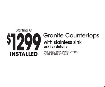 Granite Countertops Starting At $1299 Installed with stainless sink. Ask for details. Not valid with other offers. Offer expires 7-14-17.