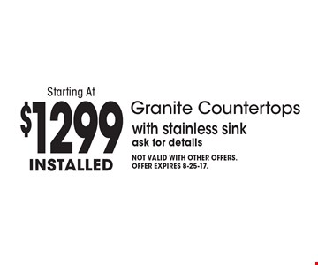 Granite Countertops Starting At $1299 Installed with stainless sink. Ask for details. Not valid with other offers.Offer expires 8-25-17.