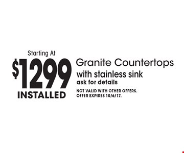Installed Granite Countertops Starting At $1299. With stainless sink ask for details. Not valid with other offers. Offer expires 10/6/17.
