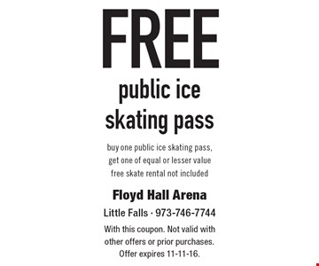 Free public iceskating pass. Buy one public ice skating pass, get one of equal or lesser value free skate rental not included. With this coupon. Not valid with other offers or prior purchases. Offer expires 11-11-16.