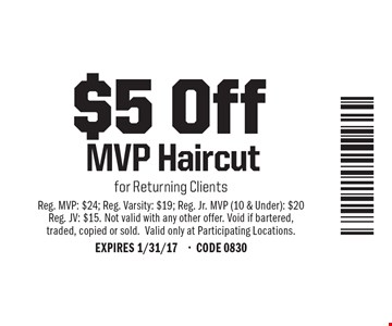 $5 Off MVP Haircut for Returning Clients. Reg. MVP: $24; Reg. Varsity: $19; Reg. Jr. MVP (10 & Under): $20; Reg. JV: $15. Not valid with any other offer. Void if bartered, traded, copied or sold. Valid only at Participating Locations. EXPIRES 1/31/17-CODE 0830