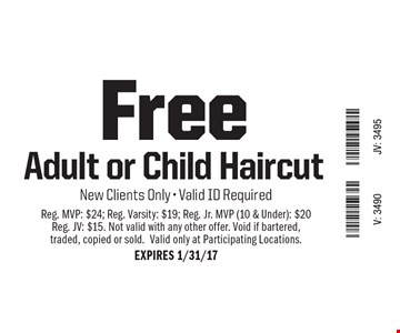 Free Adult or Child Haircut. New Clients Only - Valid ID Required. Reg. MVP: $24; Reg. Varsity: $19; Reg. Jr. MVP (10 & Under): $20; Reg. JV: $15. Not valid with any other offer. Void if bartered, traded, copied or sold. Valid only at Participating Locations. EXPIRES 1/31/17