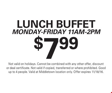 $7.99 lunch buffet. Monday-Friday 11am-2pm. Not valid on holidays. Cannot be combined with any other offer, discount or deal certificate. Not valid if copied, transferred or where prohibited. Good up to 4 people. Valid at Middletown location only. Offer expires 11/18/16.