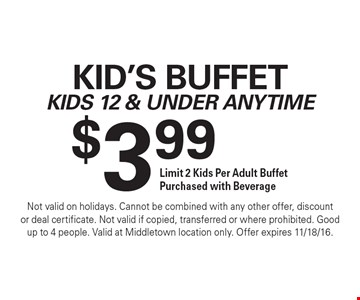 $3.99 kid's buffet. Kids 12 & under anytime. Limit 2 kids per adult buffet purchased with beverage. Not valid on holidays. Cannot be combined with any other offer, discount or deal certificate. Not valid if copied, transferred or where prohibited. Good up to 4 people. Valid at Middletown location only. Offer expires 11/18/16.