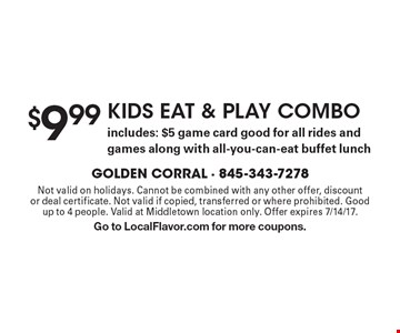 $9.99 KIDS EAT & PLAY COMBO. Includes: $5 game card good for all rides and games along with all-you-can-eat buffet lunch. Not valid on holidays. Cannot be combined with any other offer, discount or deal certificate. Not valid if copied, transferred or where prohibited. Good up to 4 people. Valid at Middletown location only. Offer expires 7/14/17. Go to LocalFlavor.com for more coupons.