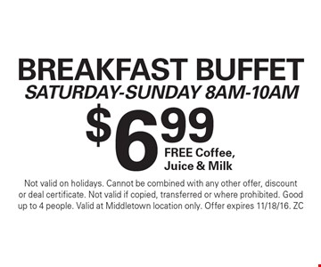 $6.99 Breakfast BuffetSaturday-Sunday 8Am-10Am FREE Coffee, Juice & Milk. Not valid on holidays. Cannot be combined with any other offer, discountor deal certificate. Not valid if copied, transferred or where prohibited. Goodup to 4 people. Valid at Middletown location only. Offer expires 11/18/16. ZC