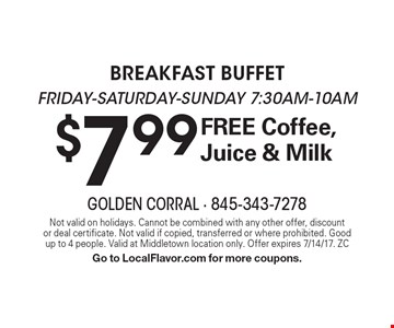 $7.99 breakfast buffet. Friday, Saturday & Sunday 7:30am-10am. Free Coffee, Juice & Milk. Not valid on holidays. Cannot be combined with any other offer, discount or deal certificate. Not valid if copied, transferred or where prohibited. Good up to 4 people. Valid at Middletown location only. Offer expires 7/14/17. ZC Go to LocalFlavor.com for more coupons.