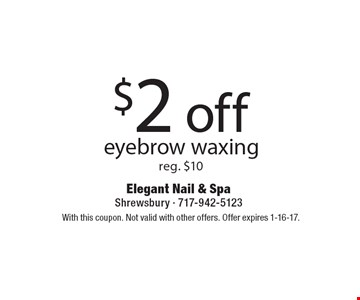 $2 off eyebrow waxing reg. $10. With this coupon. Not valid with other offers. Offer expires 1-16-17.