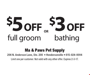 $3 off bathing OR $5 off full groom . Limit one per customer. Not valid with any other offer. Expires 2-3-17.