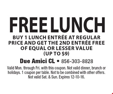Free lunch – buy one lunch entree at regular price, get the second entree free of equal or lesser value (up to $9). Valid Mon. through Fri. with this coupon. Not valid dinner, brunch or holidays. 1 coupon per table. Not to be combined with other offers. Not valid Sat. & Sun. Expires 12-10-16.