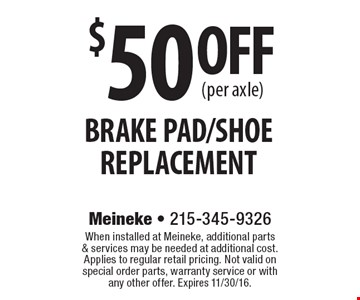 $50 OFF (per axle) BRAKE PAD/SHOE REPLACEMENT. When installed at Meineke, additional parts & services may be needed at additional cost. Applies to regular retail pricing. Not valid on special order parts, warranty service or with any other offer. Expires 11/30/16.