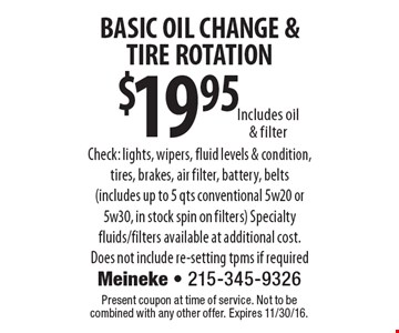 $19.95 BASIC OIL CHANGE & TIRE ROTATION Includes oil & filter Check: lights, wipers, fluid levels & condition, tires, brakes, air filter, battery, belts (includes up to 5 qts conventional 5w20 or 5w30, in stock spin on filters) Specialty fluids/filters available at additional cost. Does not include re-setting tpms if required. Present coupon at time of service. Not to be combined with any other offer. Expires 11/30/16.