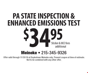 $34.95 PA STATE INSPECTION & ENHANCED EMISSIONS TEST Sticker & MCI fees additional. Offer valid through 11/30/16 at Doylestown Meineke only. Present coupon at time of estimate. Not to be combined with any other offer.