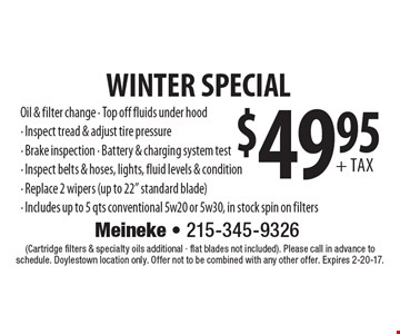 WINTER SPECIAL $49.95+ tax. Oil & filter change. Top off fluids under hood. Inspect tread & adjust tire pressure. Brake inspection. Battery & charging system test. Inspect belts & hoses, lights, fluid levels & condition. Replace 2 wipers (up to 22
