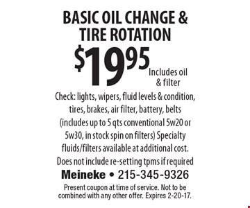 $19.95 BASIC OIL CHANGE &TIRE ROTATION. Includes oil & filterCheck: lights, wipers, fluid levels & condition, tires, brakes, air filter, battery, belts (includes up to 5 qts. conventional 5w20 or 5w30, in stock spin on filters). Specialty fluids/filters available at additional cost. Does not include re-setting tpms if required. Present coupon at time of service. Not to be combined with any other offer. Expires 2-20-17.